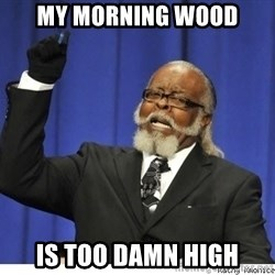 The tolerance is to damn high! - my morning wood is too damn high