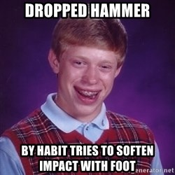 Bad Luck Brian - dropped hammer BY ΗΑΒΙΤ tries to Soften impact with foot