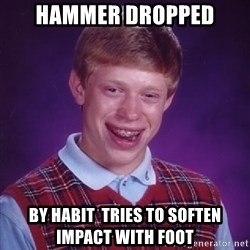 Bad Luck Brian - hammer dropped BY ΗΑΒΙΤ  TRIES TO soften impact with foot