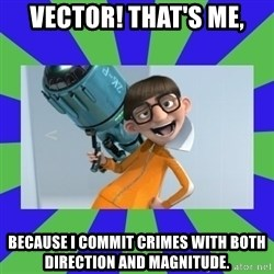 Vector Despicable Me - Vector! That's me, because I commit crimes with both direction and magnitude.