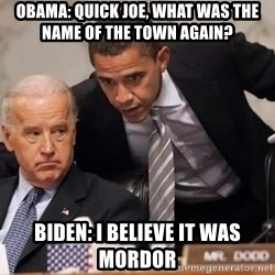 Obama Biden Concerned - obama: quick joe, what was the name of the town again?  biden: i believe it was mordor