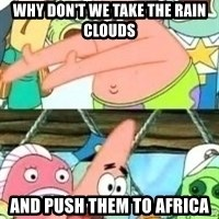 patrick star - why don't we take the Rain Clouds And Push them to africa