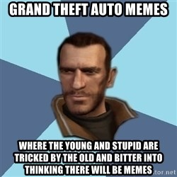 Niko - GRAND THEFT AUTO MEMES where the Young and Stupid are tricked by the old and bitter into thinking there will be memes