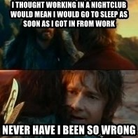 Never Have I Been So Wrong - I thought working in a nightclub would mean i would go to sleep as soon as i got in from work Never have i Been so wrong