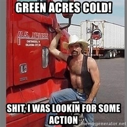 macho trucker  - green acres cold! Shit, i was lookin for some action