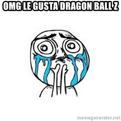 Crying face - OMG LE GUSTA DRAGON BALL Z