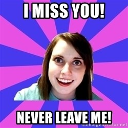 over attached girlfriend - I miss you! Never leave me!