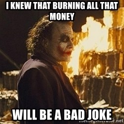 Joker sending a message - i knew that burning all that money will be a bad joke