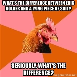 Anti Joke Chicken - what's the difference between eric holder and a lying piece of shit? Seriously, what's the difference?