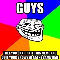 Trollface - GUYS I bet you can't hate this meme and quit your browser at the same time