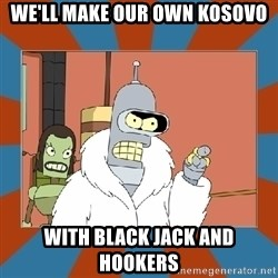 Blackjack and hookers bender - We'll make our own kosovo with black jack and hookers
