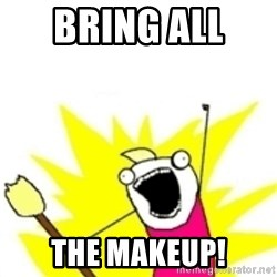 x all the y - BRING ALL  THE MAKEUP!