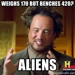 Ancient Aliens - weighs 170 but benches 420? aliens