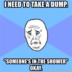 "Okay Guy - I need to take a dump. ""Someone's in the shower"" Okay."