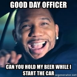 Black Guy From Friday - good day officer can you hold my beer while i start the car