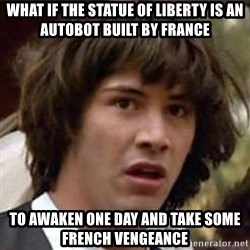 Conspiracy Keanu - what if the statue of liberty is an autobot built by france to awaken one day and take some french vengeance