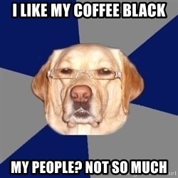 Racist Dog - i like my coffee black my people? not so much