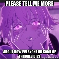 Gasai Yuno - Please tell me more about how everyone on game of thrones dies