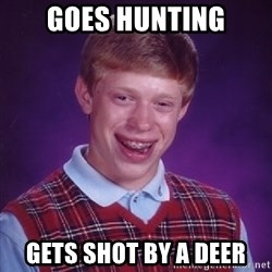 Bad Luck Brian - goes hunting gets shot by a deer