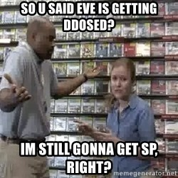 Clueless Gamestop Employee - so u said eve is getting ddosed? im still gonna get sp, right?