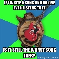 Aspiring Musician Turtle - If I write a song and no one ever listens to it  is it still the worst song ever?