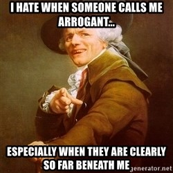 Joseph Ducreux - I hate when someone calls me arrogant... EspeCially when they are clearly so far beneath me