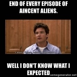I dont know what i expected - end of every episode of aincent aliens. well i don't know what I expected