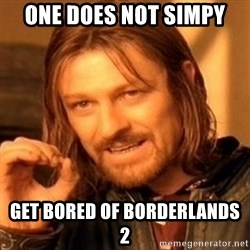One Does Not Simply - one does not simpy get bored of borderlands 2