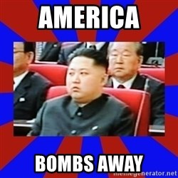 kim jong un - AMERICA  BOMBS AWAY