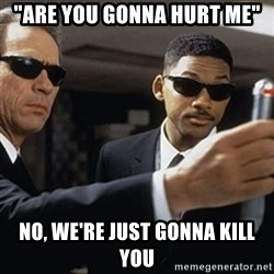 "men in black - ""ARE YOU GONNA HURT ME"" NO, WE'RE JUST GONNA KILL YOU"