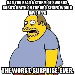 Comic Book Guy Worst Ever - Had you read a storm of swords, robb's death on the hbo series would have been the worst. surprise. ever.