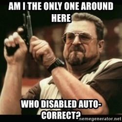 am i the only one around here - AM I THE ONLY ONE AROUND HERE WHO DISABLED AUTO-CORRECT?