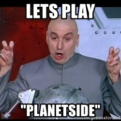 "dr. evil quote - Lets play ""planetside"""