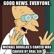 Professor Farnsworth - good news, everyone.  Michael Douglas's cancer was caused by oral sex