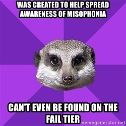 Misophonia Meerkat - was created to help spread awareness of misophonia can't even be found on the fail tier