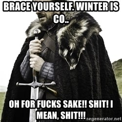 Ned Stark - Brace yourself. Winter is co..  Oh for fucks sake!! SHIT! I MEAN, shit!!!