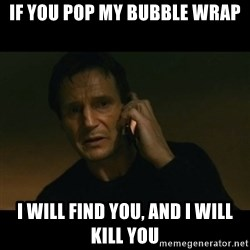 liam neeson taken - If you pop my bubble wrap i will find you, and I will kill you