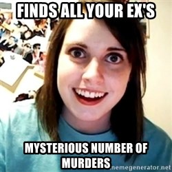 Overly Obsessed Girlfriend - Finds all your ex's mysterious number of murders
