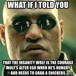 What If I Told You - what if i told you that the insanity wolf is the courage wolf's alter ego when he's hungry and needs to grab a snickers