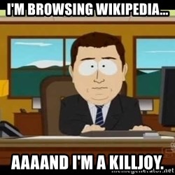 south park aand it's gone - I'm browsing wikipedia... Aaaand I'm a killjoy.