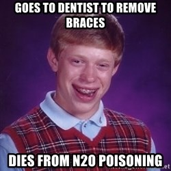 Bad Luck Brian - goes to dentist to remove braces dies from N2O poisoning