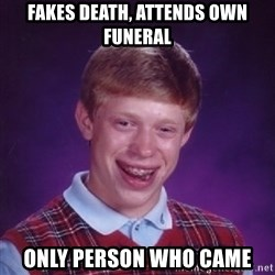 Bad Luck Brian - Fakes death, attends own funeral only person who came
