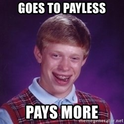 Bad Luck Brian - Goes to payless pays more