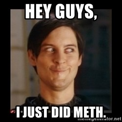 Tobey_Maguire - HEY GUYS, I JUST DID METH.