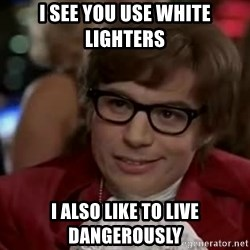 Austin Power - I see you use white lighters I also like to live dangerously