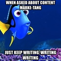 Forgetful Dori - when asked about content marke-tang Just keep writing, writing writing