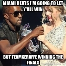 Kanye West Taylor Swift - MiaMi Heats I'm going to let y'all win But TeamXeraffe winning the finals