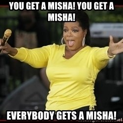 Overly-Excited Oprah!!!  - you get a misha! you get a misha! everybody gets a misha!