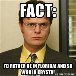 Dwight K. Schrute - Fact: I'd rather be in Florida! And so would krysta!