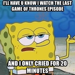 I'll have you know Spongebob - I'll have u know I watch the last game of thrones episode and i only cried for 20 minutes